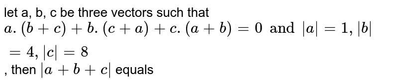 let a, b, c be three vectors such that `a. (b + c) + b. (c + a) + c. (a + b) = 0 and |a| =1, |b| =4, |c|  =8`, then `|a + b + c|` equals