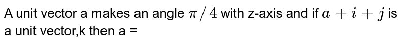 A unit vector a makes an angle `pi//4` with z-axis and if `a + i+j` is a unit vector,k then a =