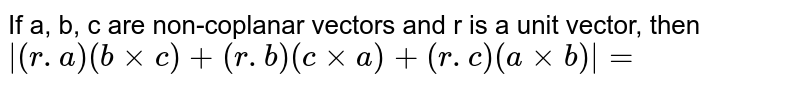 If a, b, c are non-coplanar vectors  and r is a unit vector, then ` (r.a) (b xx c) +(r.b) (c xx a) + (r.c) ( a xxb)  =`