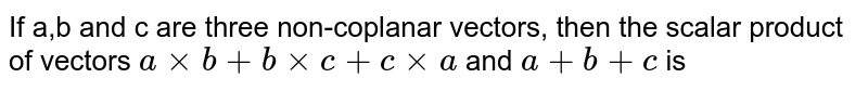 If a,b and c are three non-coplanar vectors, then the scalar product of vectors `a xx b + b  xx c + c xx a` and `a + b + c ` is