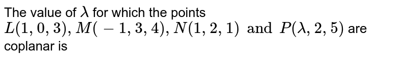 The value of `lambda` for which the points `L(1,0,3), M(-1,3,4),N(1,2,1) and P(lambda,2,5)` are  coplanar is