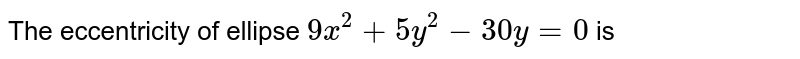 The eccentricity of ellipse `9x^2 + 5y^2 - 30 y = 0` is