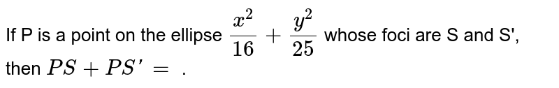 If P is a point on the ellipse `(x^2)/(16) + (y^2)/(25)` whose foci are S and S', then `PS + PS' =` .