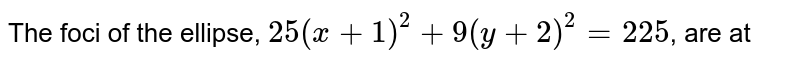 The foci of the ellipse, `25(x + 1)^2  + 9(y + 2)^2 = 225`, are at