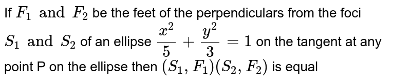 If `F_1 and F_2` be the feet of the perpendiculars from the foci `S_1 and S_2` of an ellipse `(x^2)/5 + (y^2)/(3) = 1` on the tangent at any point P on the ellipse then `(S_1,F_1) (S_2,F_2)` is equal