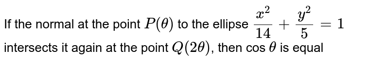 If the normal at the point `P (theta)` to the ellipse `(x^2)/(14) + (y^2)/5 = 1` intersects it again at the point `Q (2theta)`, then cos `theta` is equal