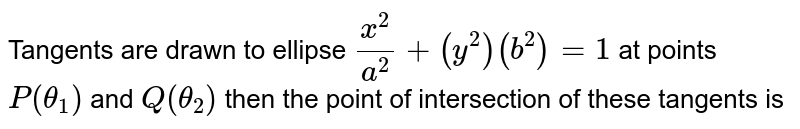 Tangents are drawn to ellipse `(x^2)/(a^2) + (y^2)(b^2) = 1` at points `P(theta_1)` and `Q (theta_2)` then the point of intersection of these tangents is