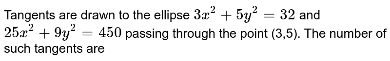 Tangents are drawn to the ellipse `3x^2 + 5y^2 = 32` and `25x^2 +9y^2 = 450` passing through the point (3,5). The number of such tangents are