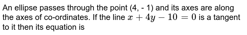 An ellipse passes through the point (4, - 1) and its axes are along the axes of co-ordinates. If the line `x + 4y - 10 = 0` is a tangent to it then its equation is