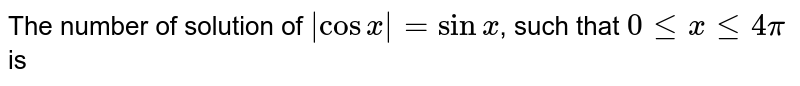 The number of solution of `abs cosx = sin x`, such that `0 le x le 4 pi` is