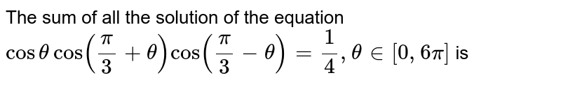 The sum of all the solution of the equation  <br> `cos theta cos ( pi/3 + theta) cos (pi/3 - theta) = 1/4, theta in [0, 6pi]` is