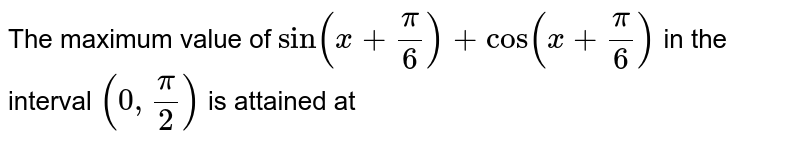 The maximum value of `sin (x + pi/6) + cos (x + pi/6)` in the interval `(0, pi/2)` is attained at