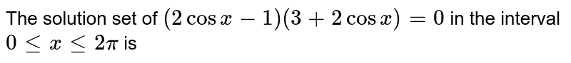 The solution set of `(2 cosx - 1) (3 + 2 cosx) = 0` in the interval `0 le x le 2 pi` is