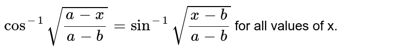 `cos^(-1)sqrt((a-x)/(a-b))=sin^(-1)sqrt((x-b)/(a-b))` for all values of x.