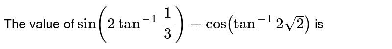 """The value of `sin(2tan^(-1)"""" 1/3)+cos(tan^(-1)2sqrt2)` is"""