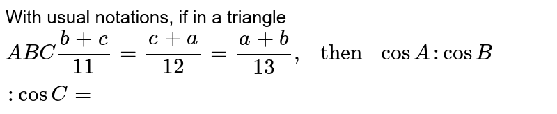 """With usual notations, if in a triangle `ABC (b+c)/11 =(c+a)/12 = (a+b)/13,"""" then """" cos A : cos B : cos C=`"""