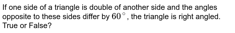 If one side of a triangle is double of another side and the angles opposite to these sides differ by `60^@`, the triangle is right angled. True or False?
