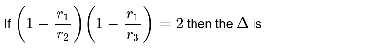 If `(1-r_1/r_2)(1-r_1/r_3)=2` then the `Delta` is