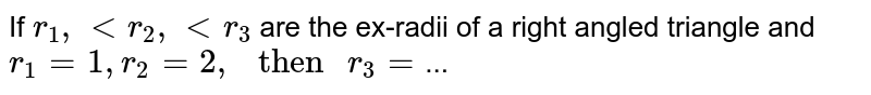 """If `r_1, lt r_2, lt r_3` are the ex-radii of a right angled triangle and `r_1 = 1,r_2 = 2, """" then """" r_3 =`..."""