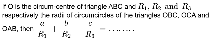 If O is the circum-centre of triangle ABC and `R_1 , R_2 and R_3` respectively the radii of circumcircles of the triangles OBC, OCA and OAB, then `a/R_1 + b/R_2 + c/R_3=……..`