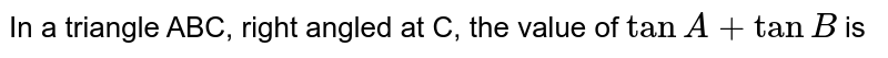 In a triangle ABC, right angled at C, the value of `tan A+tan B` is