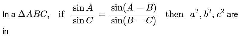 """In a `Delta ABC, """" if """" (sin A)/(sin C) = (sin(A-B))/(sin(B-C)) """" then """" a^2 ,b^2 , c^2` are in"""