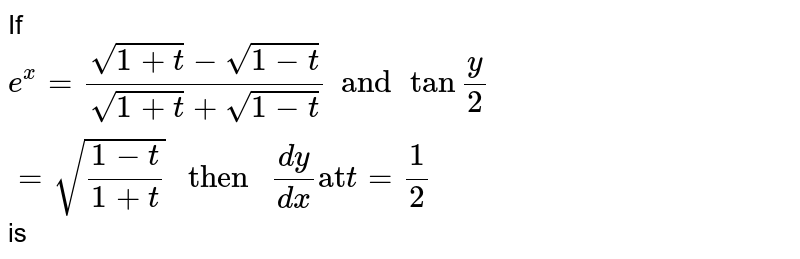 """If ` e^(x) = (sqrt(1+t) - sqrt(1-t))/( sqrt(1+t) + sqrt(1-t)) and  tan """"""""(y )/(2) = sqrt((1-t)/(1+t)) """" then """" (dy)/(dx) """"at"""" t= 1/2  ` is"""