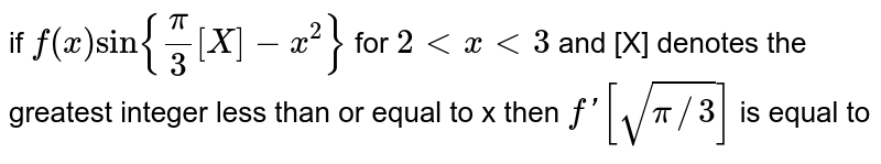 if `f (x)  sin {(pi)/(3) [X]-x^2}`  for ` 2 lt x lt 3 `  and  [X] denotes  the greatest  integer  less  than or equal  to x  then  ` f' [sqrt(pi //3)] ` is equal  to