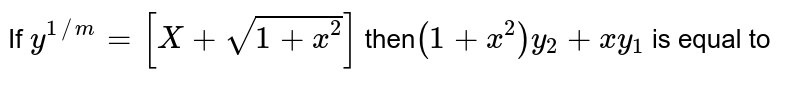 If `y^(1//m) =[X+ sqrt(1+x^2)] ` then` (1+x^2) y_2  +xy_1  `   is  equal  to