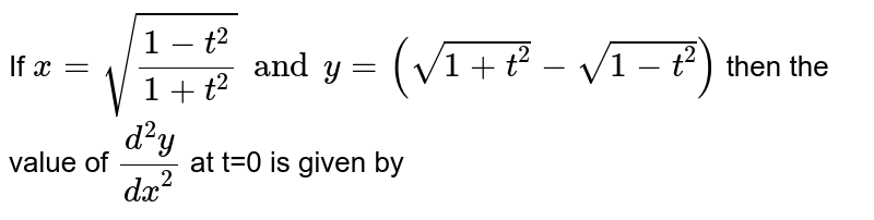 If `  x= sqrt((1-t^2)/( 1+t^2)) and  y= ( sqrt(1+t^2) - sqrt(1-t^2))` then  the  value  of ` (d^2 y)/(dx^2)` at  t=0  is  given  by