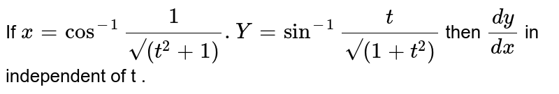"""If ` x = cos^(-1) """""""" (1)/(sqrt"""""""" (t^2 +1)). Y= sin^(-1)"""""""" (t )/(sqrt""""""""(1+t^2))` then ` (dy)/(dx)` in independent   of  t ."""