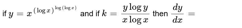 if ` y= x^((log x)^(log (log x))` and   if ` k=(y log  y)/( x  log  x) ` then `(dy)/(dx) =`