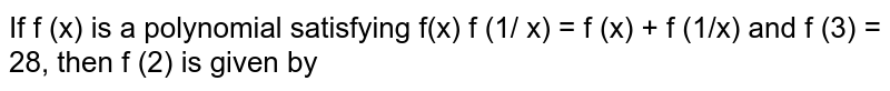 If f (x) is a polynomial satisfying f(x) f (1/ x) = f (x) + f (1/x) and f (3) = 28, then f (2) is given by