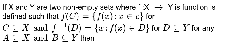 If X and Y are two non-empty sets where f :X `to ` Y is function is defined such that `f (C)={f(x): x  in c}` for   <br> ` C sube X and  f^(-1)  (D)  ={ x : f (x) in  D}`  for `  D  sube  Y `  for any  ` A sube X  and  B  sube Y ` then