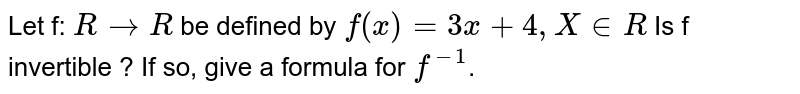 Let f: `R to  R` be defined by `f(x) = 3x + 4, X in  R` Is f invertible ? If so, give a formula for `f^(-1)`.