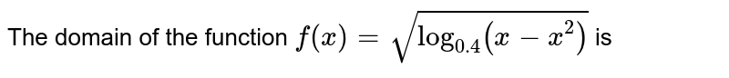 The domain of the function `f (x)= sqrt(log_( 0.4) (x-x^2))` is