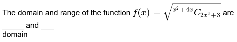 """The domain and range of the function  `  f(x) =  sqrt( """"""""^(x^2 + 4x )C_( 2x^2 +3))` are _____ and ___ <br>  domain"""
