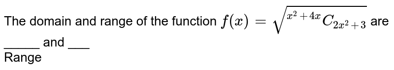 """The domain and range of the function  `  f(x) =  sqrt( """"""""^(x^2 + 4x )C_( 2x^2 +3))` are _____ and ___ <br>  Range"""
