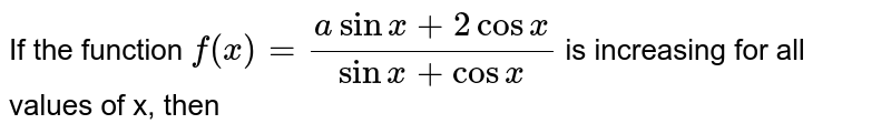 If the function `f(x) = ( a sin x + 2 cos x)/( sin  x + cos  x )` is increasing for all values of x, then