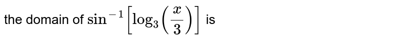 the domain  of ` sin^(-1) [ log_3  (x/3)]` is