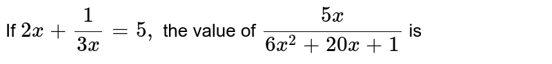 If ` 2 x + (1)/( 3 x) = 5` , find the value of `( 5 x)/( 6 x^(2) + 20 x + 1 )`