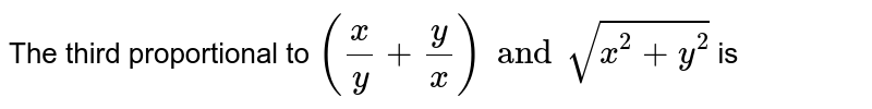 The third proportional to  `((x)/( y) + (y)/( x)) and sqrt( x^(2) + y^(2))` is