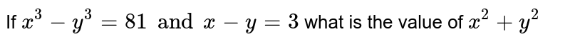 If ` x^(3) - y^(3) = 81 and  x - y = 3` what  is the value of ` x^(2) + y^(2)`