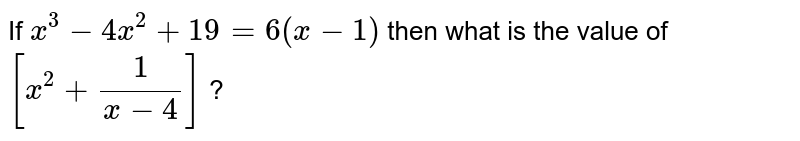 If ` x^(3) - 4 x ^(2) + 19 = 6 ( x - 1) ` then  what is the value of   `[ x^(2) + (1)/( x - 4)]` ?