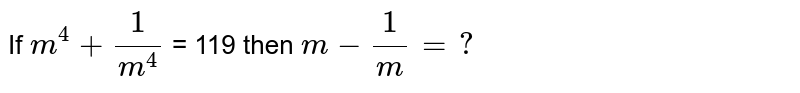 If ` m^(4) + (1)/(m^(4))` = 119 then ` m - (1)/(m) = ? `