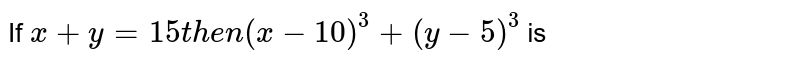 If ` x + y = 15 then ( x - 10 )^(3) + ( y - 5)^(3)` is