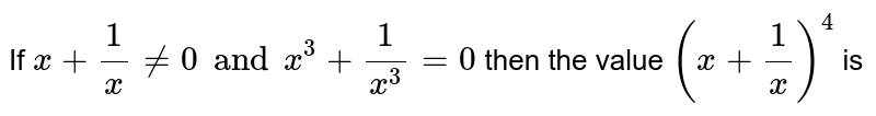 If ` ( x + (1)/(x)) ne 0 and  ( x^(3) + (1)/( x^3))` = 0 then the value `( x + (1)/( x))^(4)` is