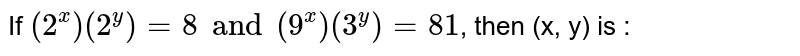 If ` ( 2^(x)) ( 2 ^(y)) = 8 and (9^(x)) ( 3 ^(y))= 81 `, then (x, y) is :