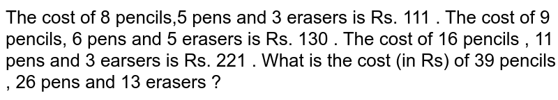 The cost of 8 pencils,5 pens and 3 erasers is Rs. 111 . The  cost of 9 pencils, 6 pens and 5 erasers is Rs. 130  . The  cost  of 16 pencils , 11 pens  and 3 earsers  is Rs. 221 . What  is the cost (in Rs) of 39 pencils  , 26 pens  and 13 erasers ?