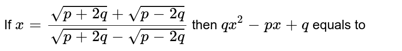 If ` x ( sqrt( p + 2 q)+ sqrt(p - 2q))/( sqrt( p + 2 q) - sqrt( p - 2q))` then  ` q x^(2) - px + q = 0 ` equals to